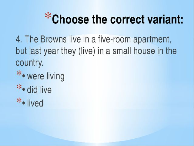 Choose the correct variant: 4. The Browns live in a five-room apartment, but...