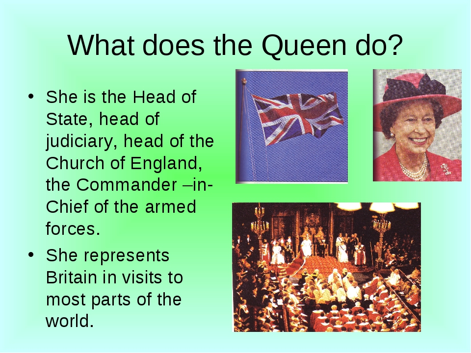 What does the Queen do? She is the Head of State, head of judiciary, head of...
