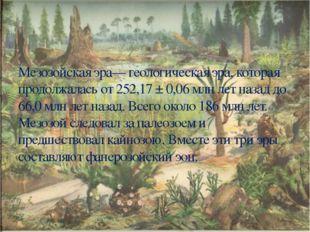 Мезозойская эра— геологическая эра, которая продолжалась от 252,17 ± 0,06 млн