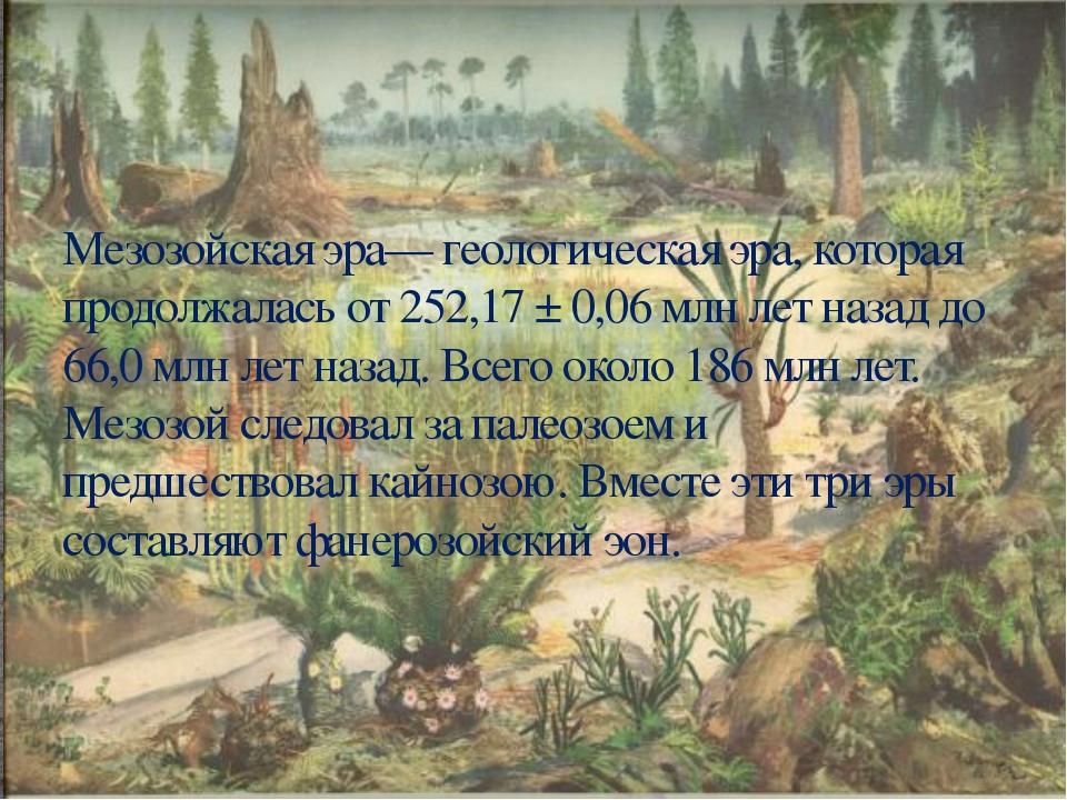 Мезозойская эра— геологическая эра, которая продолжалась от 252,17 ± 0,06 млн...