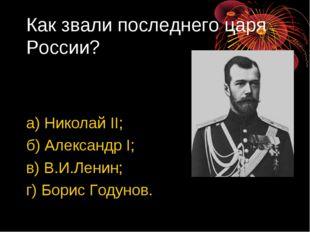 Как звали последнего царя России? а) Николай II; б) Александр I; в) В.И.Ленин