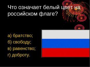 Что означает белый цвет на российском флаге? а) братство; б) свободу; в) раве