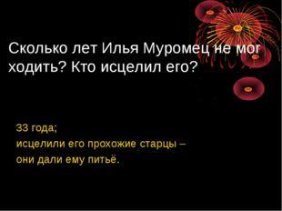 Сколько лет Илья Муромец не мог ходить? Кто исцелил его? 33 года; исцелили ег