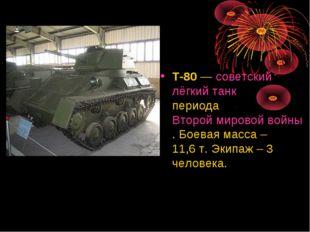 Т-80— советский лёгкий танк периода Второй мировой войны. Боевая масса – 11,
