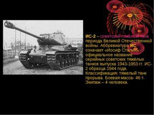 ИС-2 – советский тяжёлый танк периода Великой Отечественной войны. Аббревиату