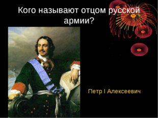 Кого называют отцом русской армии? Петр I Алексеевич