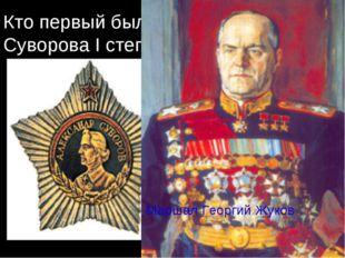 Кто первый был награждён орденом Суворова I степени? Орденом Суворова 1-й сте