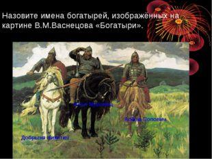 Назовите имена богатырей, изображённых на картине В.М.Васнецова «Богатыри». Д