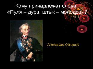 Кому принадлежат слова: «Пуля – дура, штык – молодец»? Александру Суворову