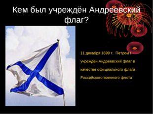 Кем был учреждён Андреевский флаг? 11 декабря 1699 г. Петром I учрежден Андре