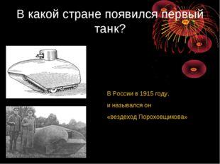 В какой стране появился первый танк? В России в 1915 году, и назывался он «ве