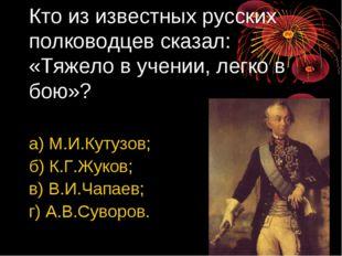 Кто из известных русских полководцев сказал: «Тяжело в учении, легко в бою»?