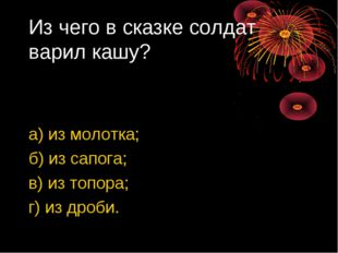 Из чего в сказке солдат варил кашу? а) из молотка; б) из сапога; в) из топора