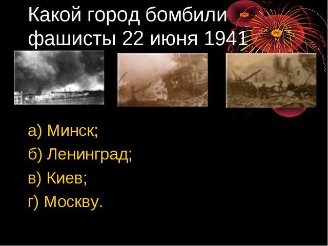 Какой город бомбили фашисты 22 июня 1941 года? а) Минск; б) Ленинград; в) Кие...