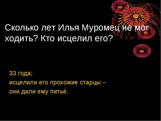 Сколько лет Илья Муромец не мог ходить? Кто исцелил его? 33 года; исцелили ег...