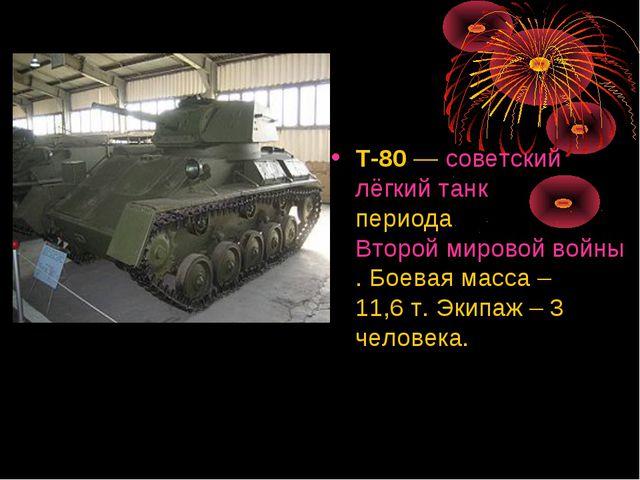 Т-80— советский лёгкий танк периода Второй мировой войны. Боевая масса – 11,...