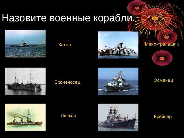Назовите военные корабли. Броненосец Линкор Крейсер Эсминец Катер Мино-тральщик