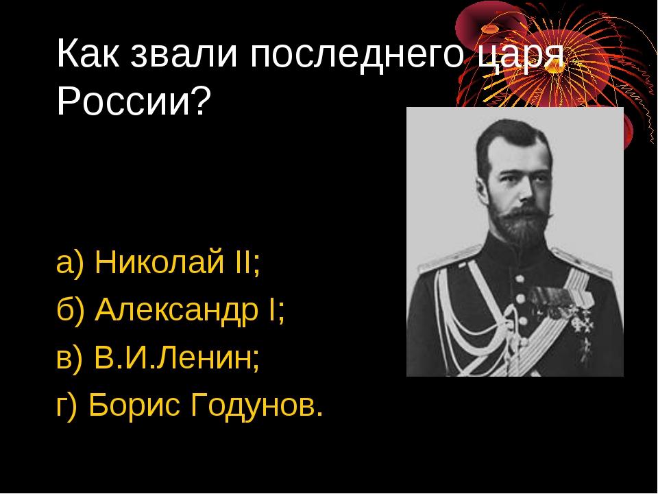 Как звали последнего царя России? а) Николай II; б) Александр I; в) В.И.Ленин...