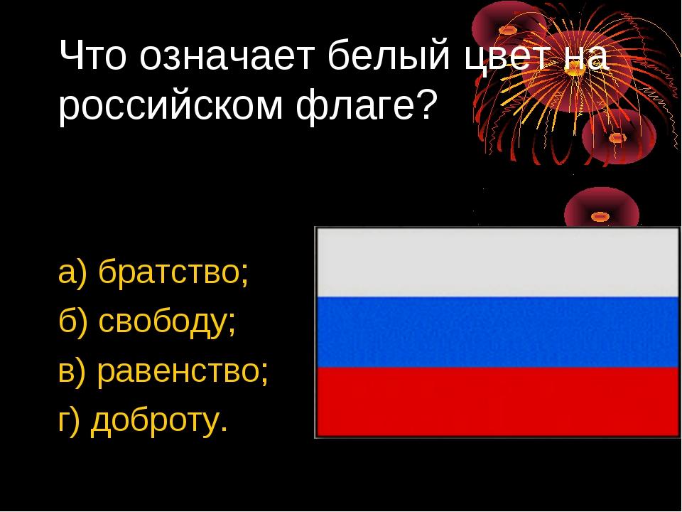 Что означает белый цвет на российском флаге? а) братство; б) свободу; в) раве...