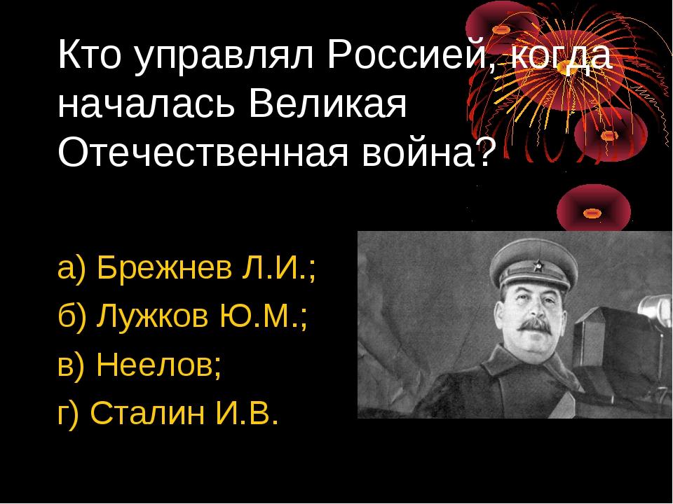 Кто управлял Россией, когда началась Великая Отечественная война? а) Брежнев...