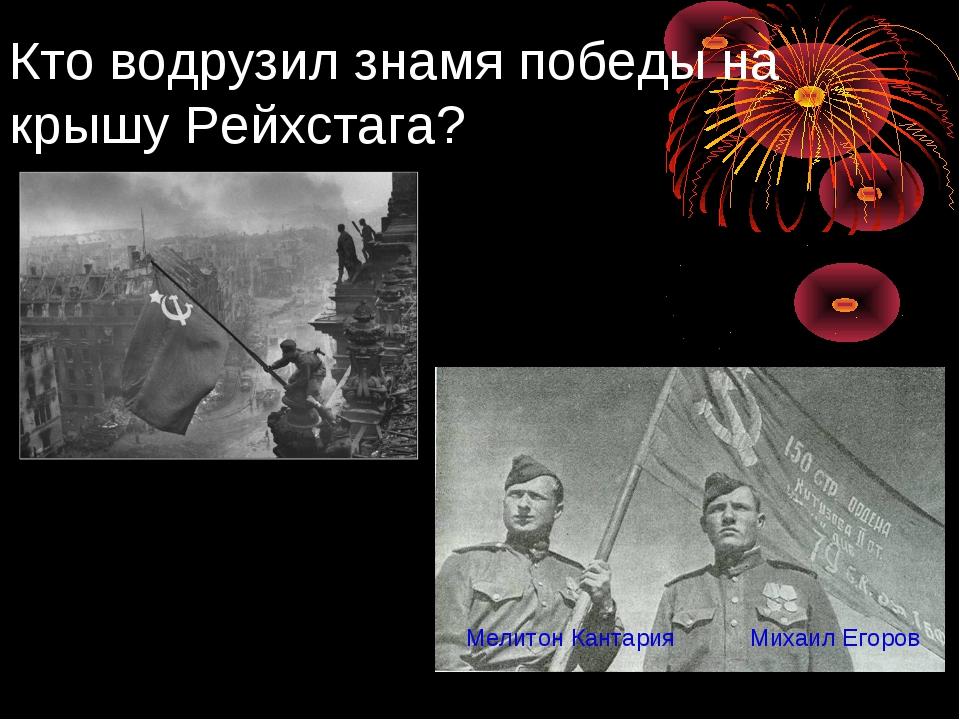 Кто водрузил знамя победы на крышу Рейхстага? Михаил Егоров Мелитон Кантария