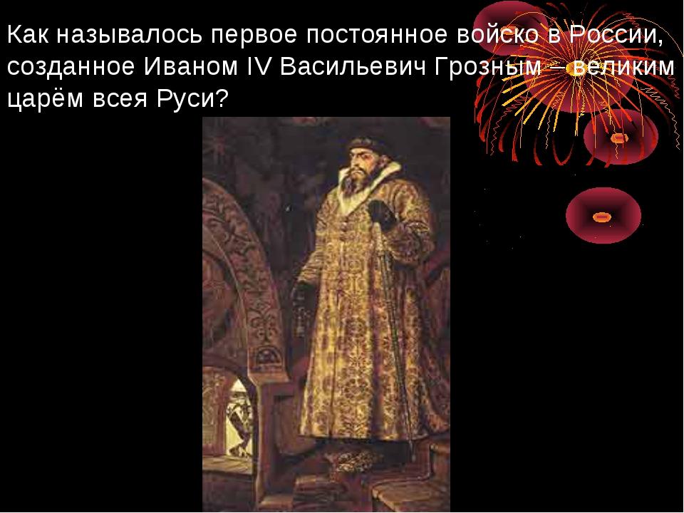 Как называлось первое постоянное войско в России, созданное Иваном IV Василье...