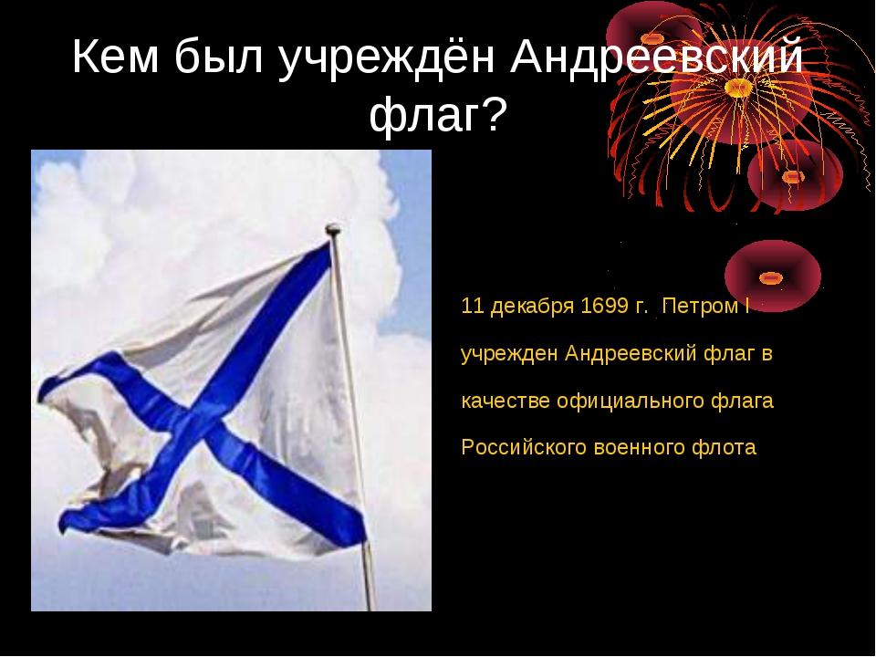 Кем был учреждён Андреевский флаг? 11 декабря 1699 г. Петром I учрежден Андре...