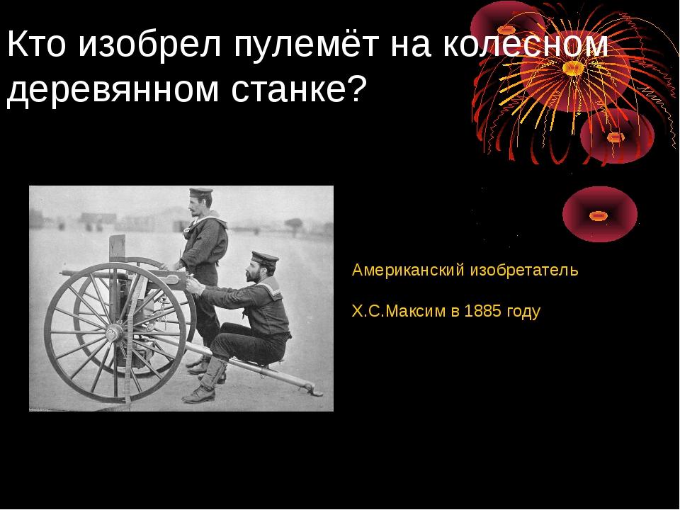 Кто изобрел пулемёт на колесном деревянном станке? Американский изобретатель...