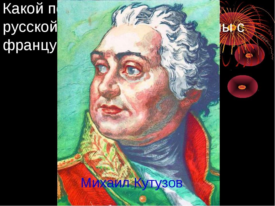Какой полководец командовал русской армией во время войны с французами в 1812...