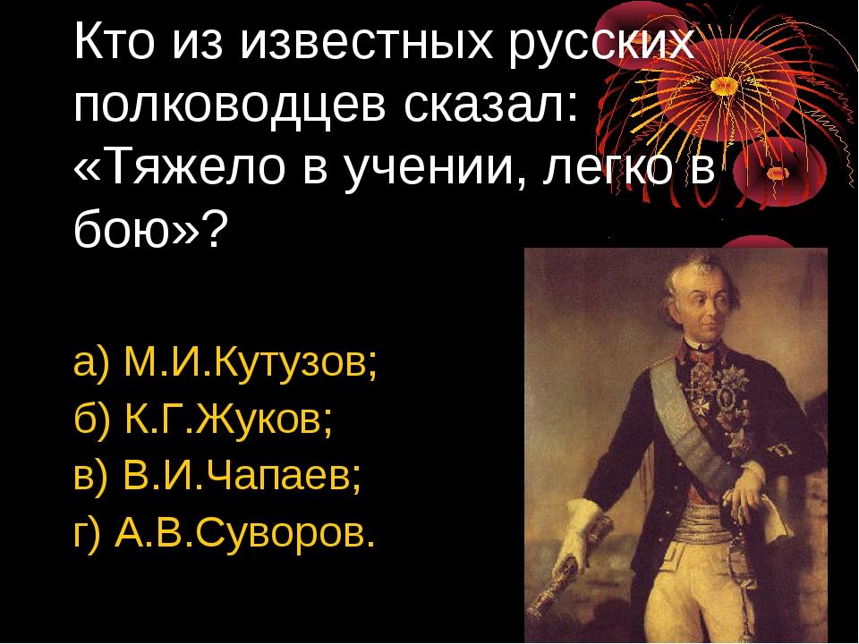 Кто из известных русских полководцев сказал: «Тяжело в учении, легко в бою»?...