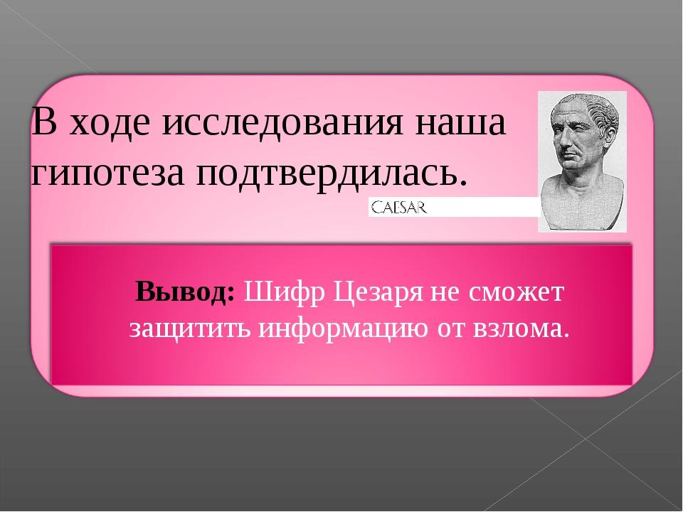 В ходе исследования наша гипотеза подтвердилась. Вывод: Шифр Цезаря не сможет...