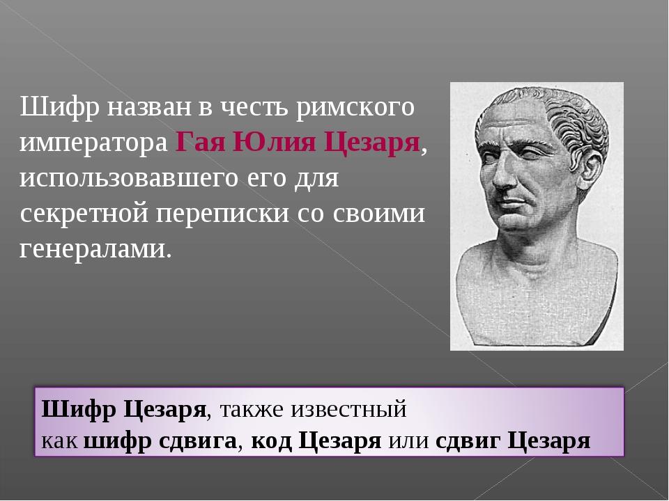 Шифр назван в честь римского императораГая Юлия Цезаря, использовавшего его...