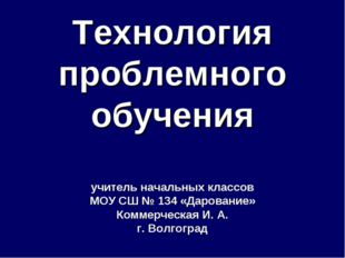 Технология проблемного обучения учитель начальных классов МОУ СШ № 134 «Даров