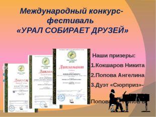 Международный конкурс-фестиваль «УРАЛ СОБИРАЕТ ДРУЗЕЙ» Наши призеры: 1.Кокшар