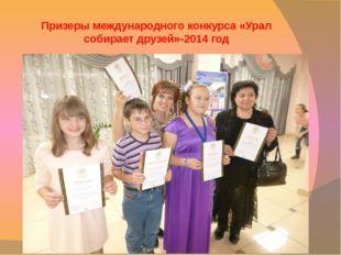Призеры международного конкурса «Урал собирает друзей»-2014 год