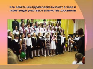 Все ребята инструменталисты поют в хоре и также везде участвуют в качестве хо