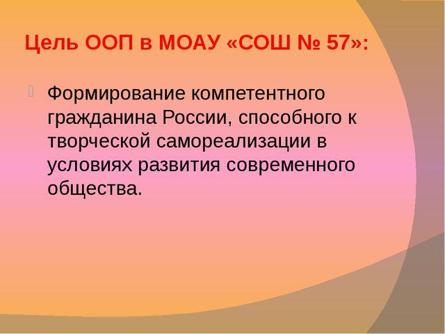 Цель ООП в МОАУ «СОШ № 57»: Формирование компетентного гражданина России, спо...