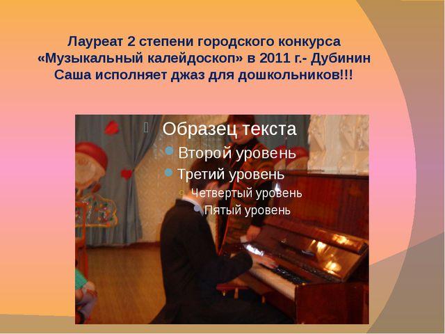 Лауреат 2 степени городского конкурса «Музыкальный калейдоскоп» в 2011 г.- Ду...