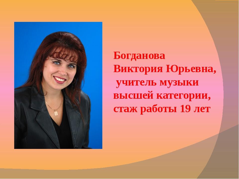 Богданова Виктория Юрьевна, учитель музыки высшей категории, стаж работы 19 лет