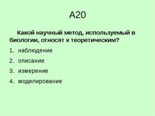 А20 Какой научный метод, используемый в биологии, относят к теоретическим?
