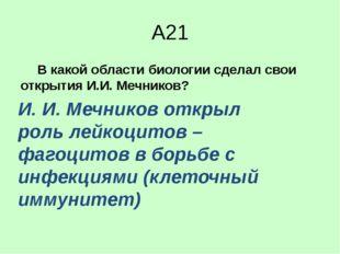 А21 В какой области биологии сделал свои открытия И.И. Мечников? 1)анатом