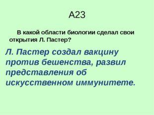 А23 В какой области биологии сделал свои открытия Л. Пастер? 1)анатомия