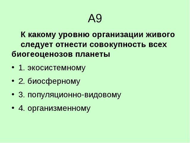 А9 К какому уровню организации живого следует отнести совокупность всех би...