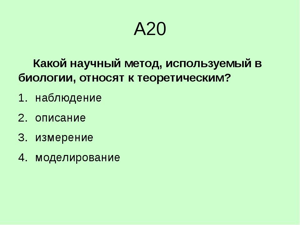 А20 Какой научный метод, используемый в биологии, относят к теоретическим?...