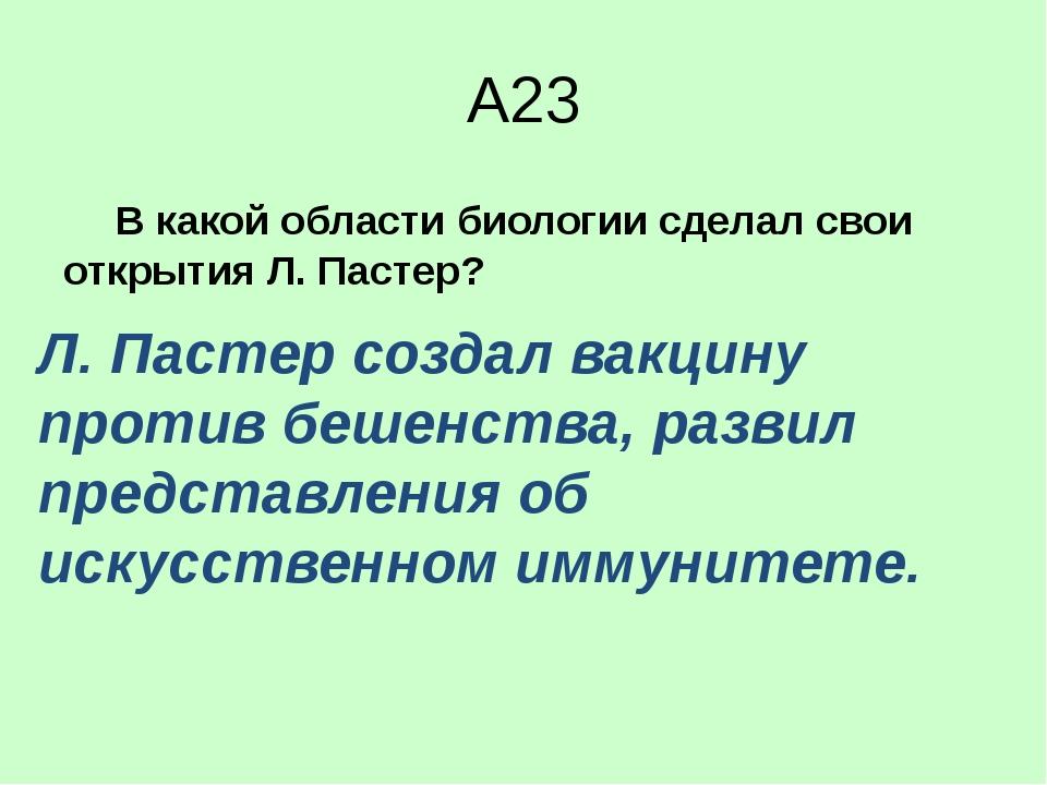 А23 В какой области биологии сделал свои открытия Л. Пастер? 1)анатомия...