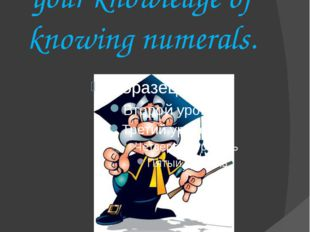 And now let's check your knowledge of knowing numerals.