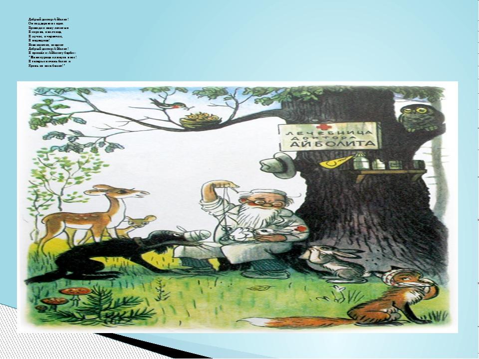 Добрый доктор Айболит! Он под деревом сидит. Приходи к нему лечиться И коров...