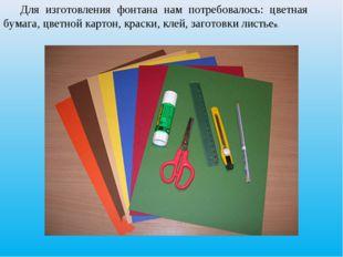 Для изготовления фонтана нам потребовалось: цветная бумага, цветной картон, к