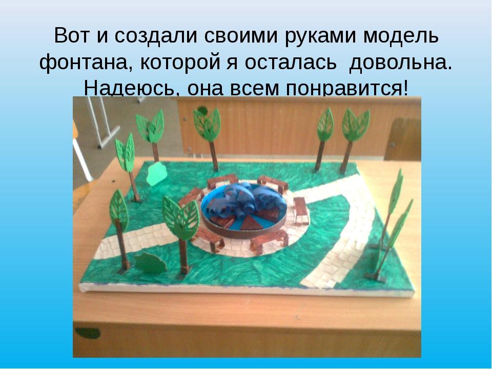 Вот и создали своими руками модель фонтана, которой я осталась довольна. Наде...