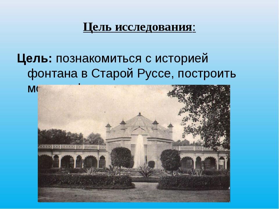 Цель исследования: Цель: познакомиться с историей фонтана в Старой Руссе, пос...